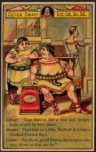 Caesar: Von Cassius has a lean and hungry look, would he were fatter. Brutus: Feed him on Libby, McNeill & Libby's Cooked Corned Beef. Caesar: Ay, do so, good Brutus, let us have only men about us that are fat. [front]