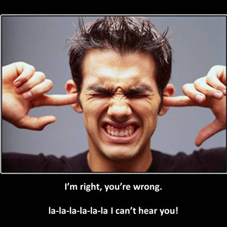I'm right, you're wrong. la-la-la-la-la I can't hear you!